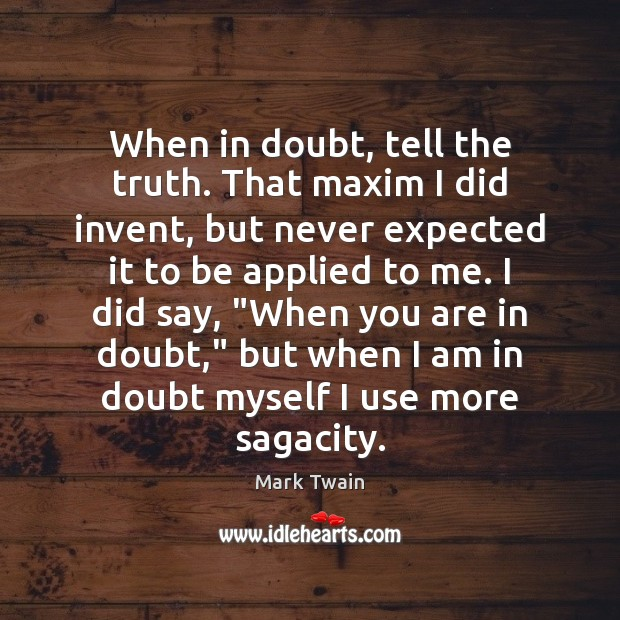 When in doubt, tell the truth. That maxim I did invent, but Image