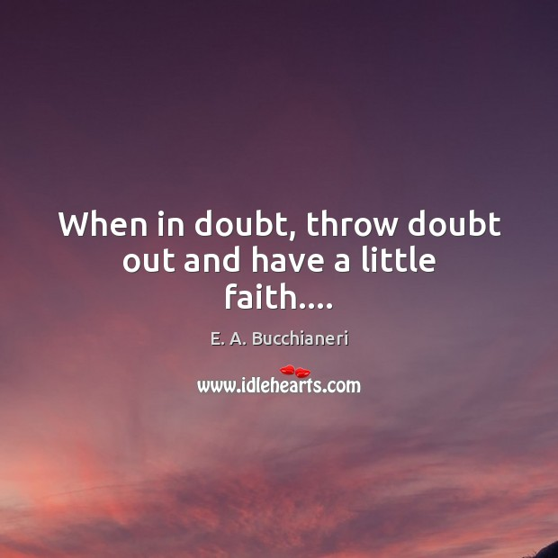 When in doubt, throw doubt out and have a little faith…. Image