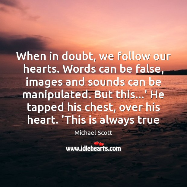 When in doubt, we follow our hearts. Words can be false, images Michael Scott Picture Quote