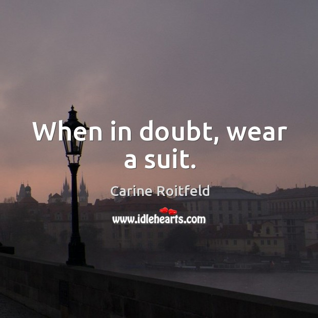 When in doubt, wear a suit. Carine Roitfeld Picture Quote