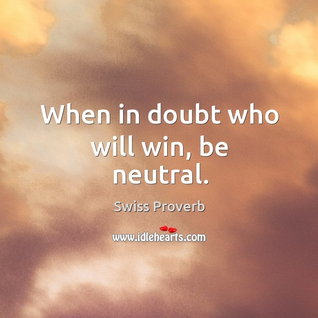 When in doubt who will win, be neutral. Swiss Proverbs Image