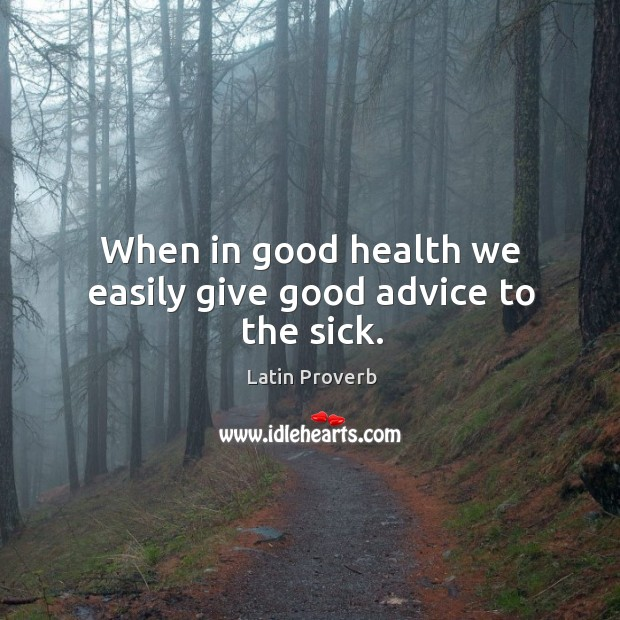 Image, When in good health we easily give good advice to the sick.