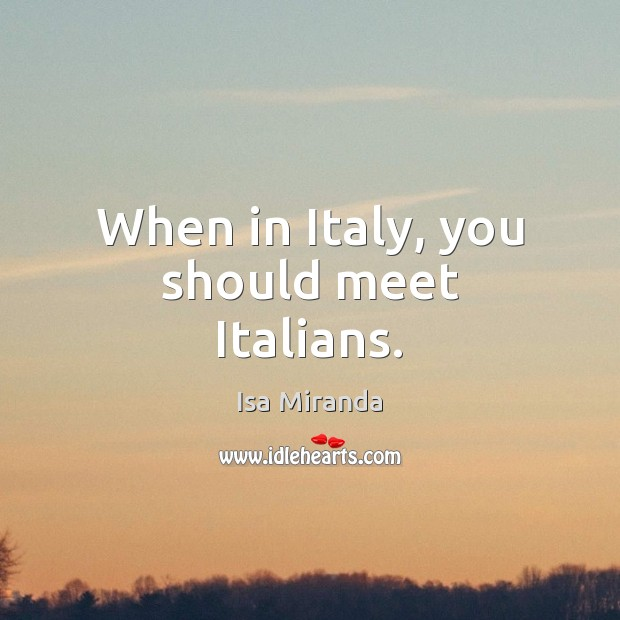 When in Italy, you should meet Italians. Image