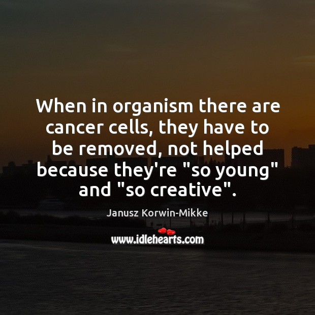 When in organism there are cancer cells, they have to be removed, Janusz Korwin-Mikke Picture Quote