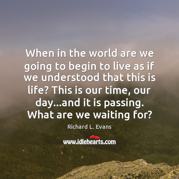 When in the world are we going to begin to live as Richard L. Evans Picture Quote