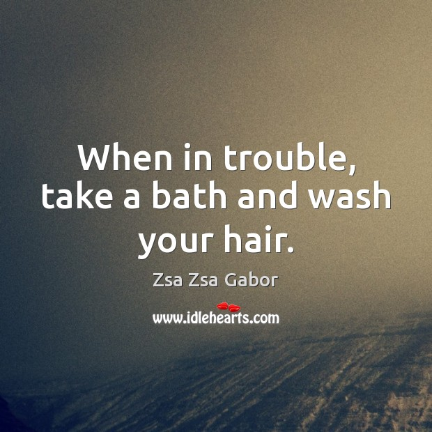 When in trouble, take a bath and wash your hair. Image
