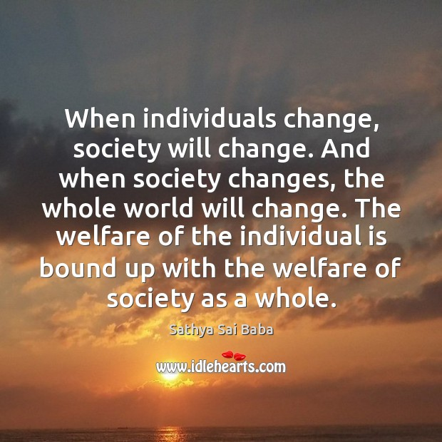 When individuals change, society will change. And when society changes, the whole Image
