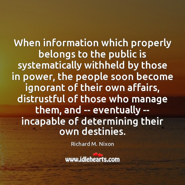 When information which properly belongs to the public is systematically withheld by Richard M. Nixon Picture Quote
