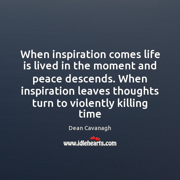 When inspiration comes life is lived in the moment and peace descends. Dean Cavanagh Picture Quote