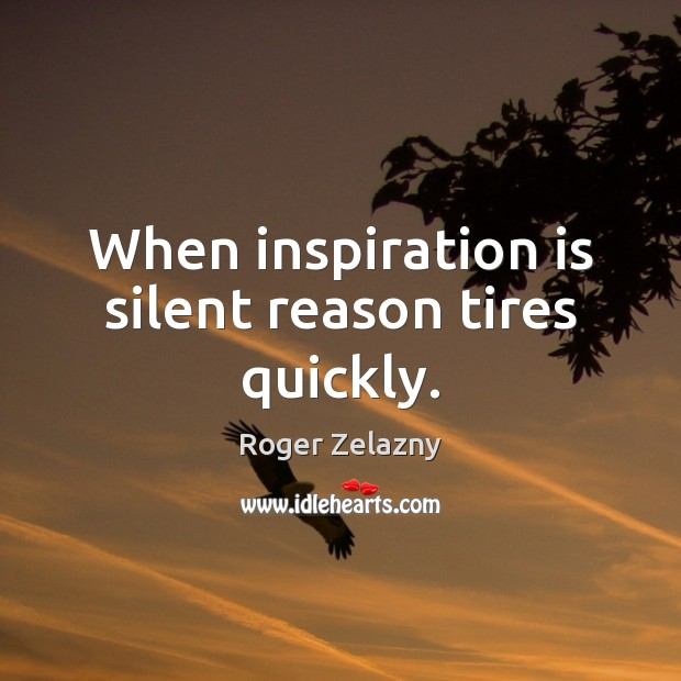 Image, When inspiration is silent reason tires quickly.