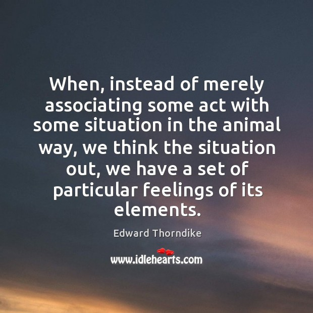 When, instead of merely associating some act with some situation in the animal way Edward Thorndike Picture Quote