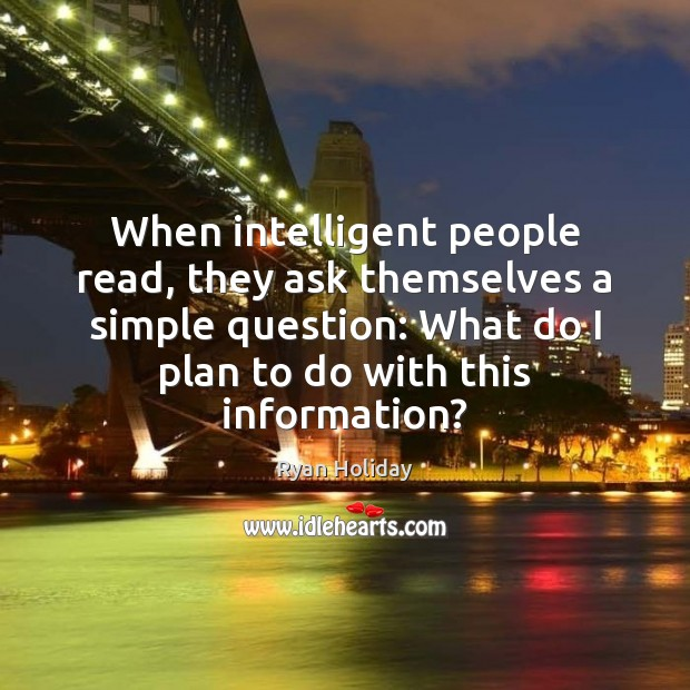 When intelligent people read, they ask themselves a simple question: What do Image