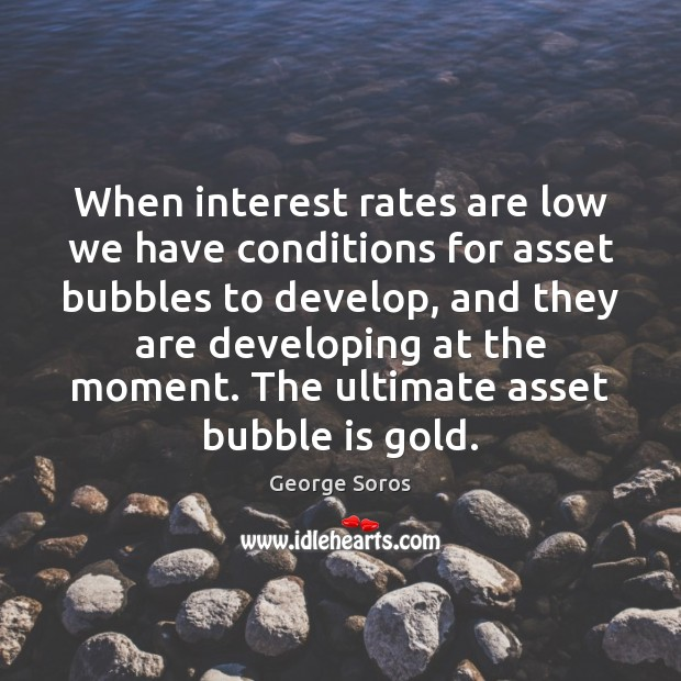When interest rates are low we have conditions for asset bubbles to George Soros Picture Quote
