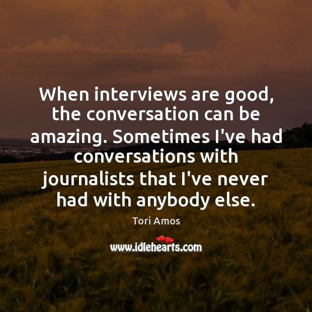 When interviews are good, the conversation can be amazing. Sometimes I've had Tori Amos Picture Quote