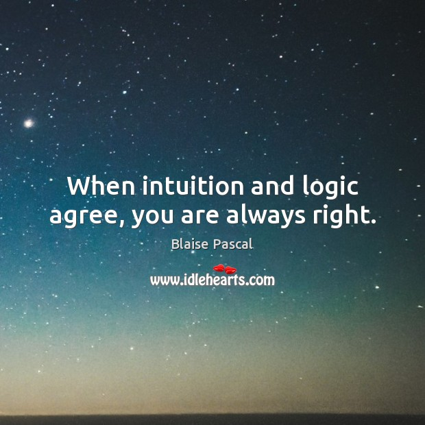 Image, When intuition and logic agree, you are always right.
