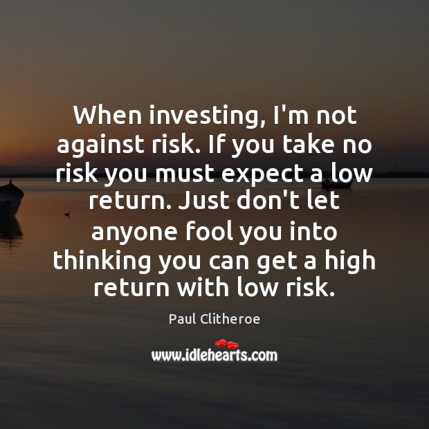 When investing, I'm not against risk. If you take no risk you Paul Clitheroe Picture Quote