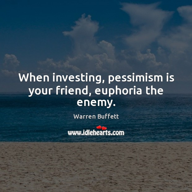 When investing, pessimism is your friend, euphoria the enemy. Warren Buffett Picture Quote