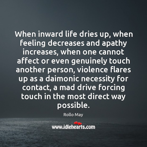When inward life dries up, when feeling decreases and apathy increases, when Rollo May Picture Quote