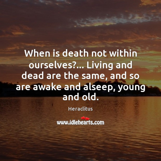 When is death not within ourselves?… Living and dead are the same, Heraclitus Picture Quote