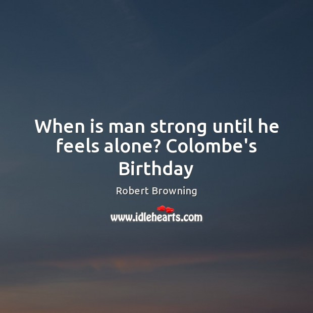 When is man strong until he feels alone? Colombe's Birthday Image