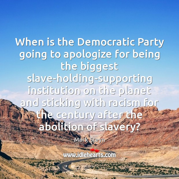 When is the Democratic Party going to apologize for being the biggest Mark Steyn Picture Quote