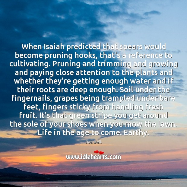 When Isaiah predicted that spears would become pruning hooks, that's a reference Rob Bell Picture Quote