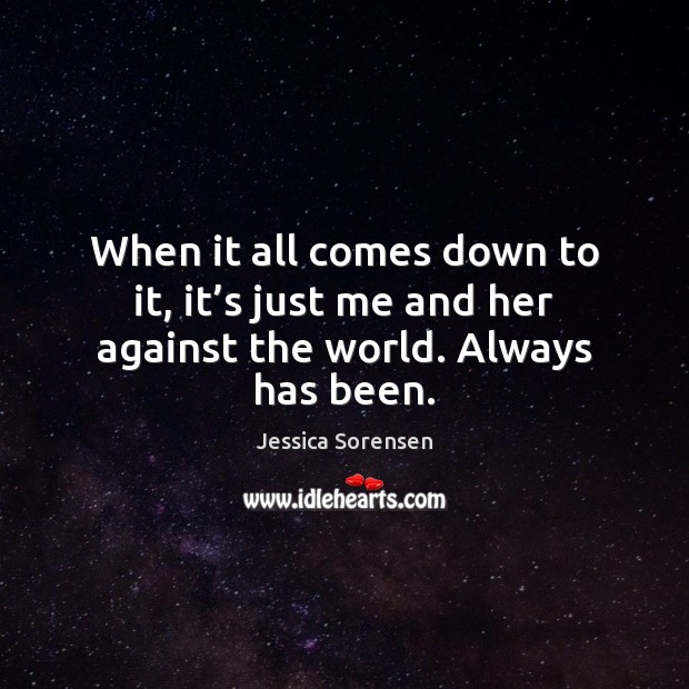 When it all comes down to it, it's just me and her against the world. Always has been. Jessica Sorensen Picture Quote