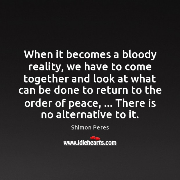 When it becomes a bloody reality, we have to come together and Shimon Peres Picture Quote