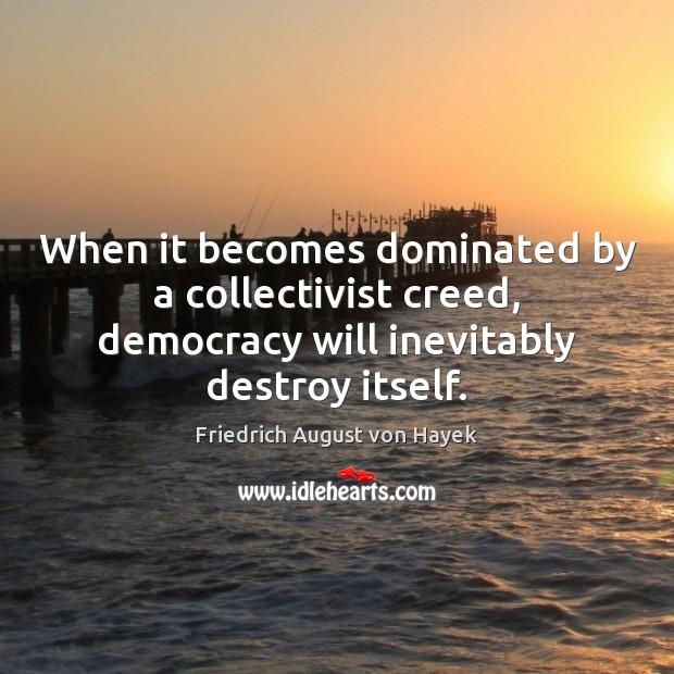 When it becomes dominated by a collectivist creed, democracy will inevitably destroy Friedrich August von Hayek Picture Quote