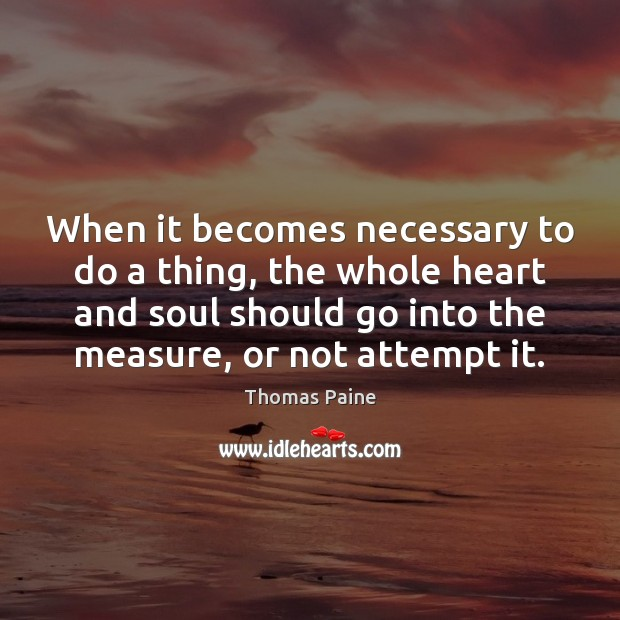 When it becomes necessary to do a thing, the whole heart and Thomas Paine Picture Quote