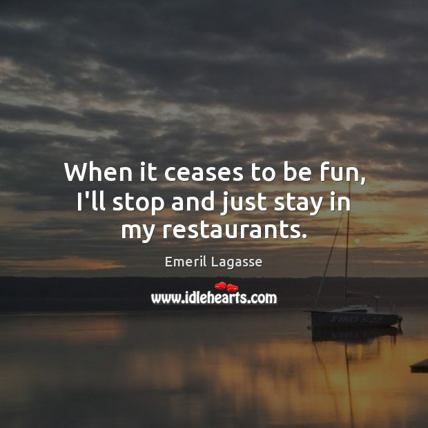 When it ceases to be fun, I'll stop and just stay in my restaurants. Emeril Lagasse Picture Quote