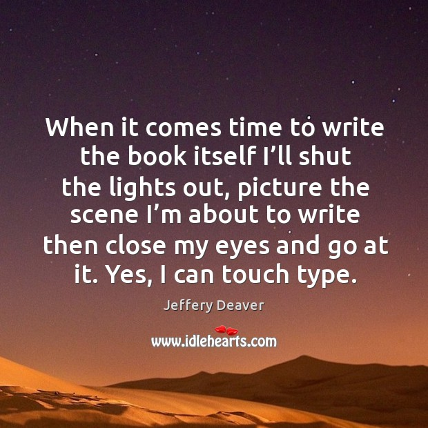 When it comes time to write the book itself I'll shut the lights out, picture the scene Jeffery Deaver Picture Quote