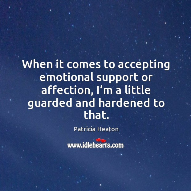 When it comes to accepting emotional support or affection, I'm a little guarded and hardened to that. Image