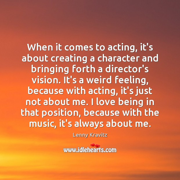 When it comes to acting, it's about creating a character and bringing Lenny Kravitz Picture Quote