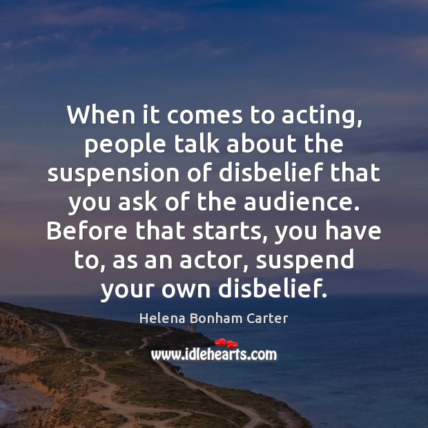 When it comes to acting, people talk about the suspension of disbelief Image
