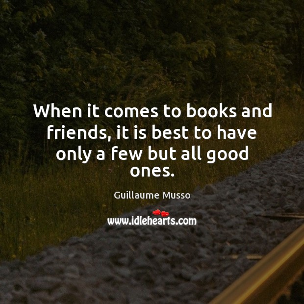 When it comes to books and friends, it is best to have only a few but all good ones. Image