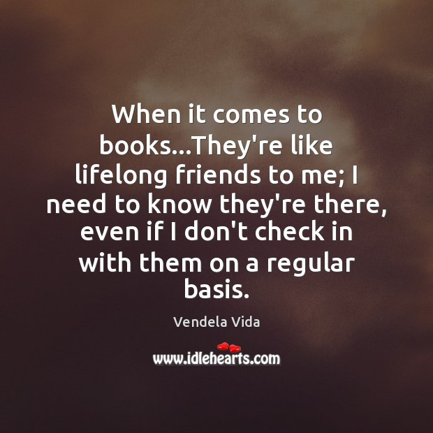 When it comes to books…They're like lifelong friends to me; I Image