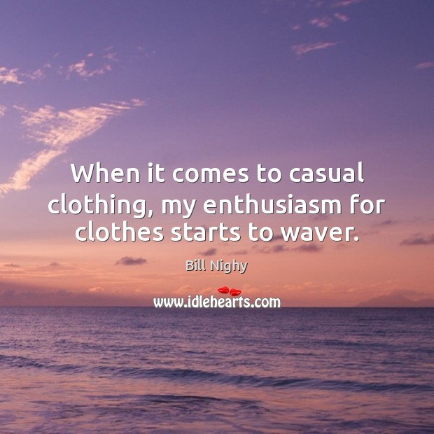 When it comes to casual clothing, my enthusiasm for clothes starts to waver. Bill Nighy Picture Quote