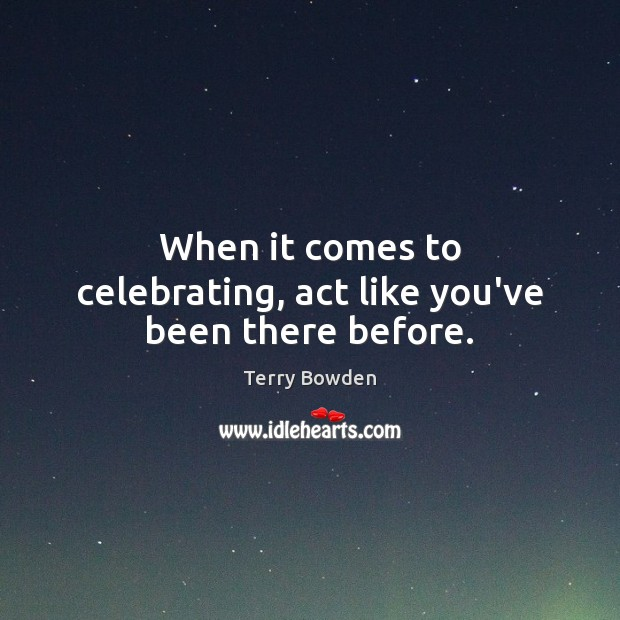 When it comes to celebrating, act like you've been there before. Image