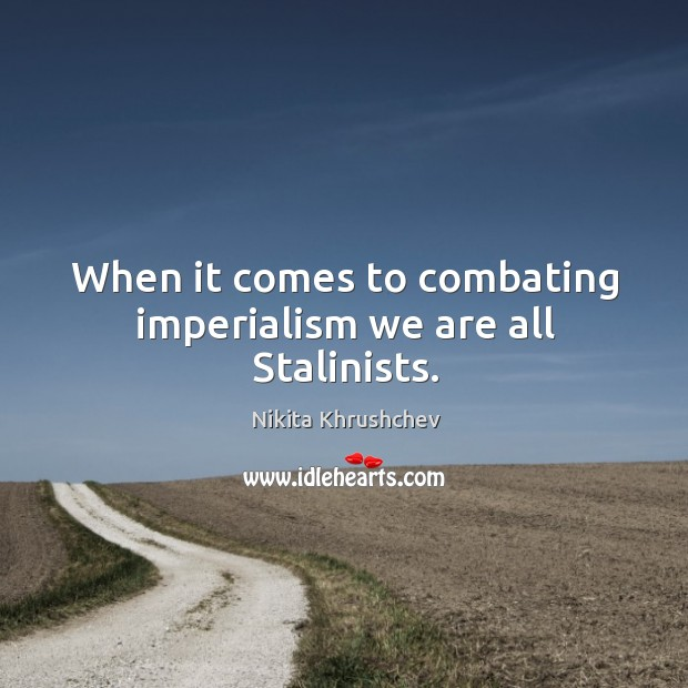 Image, When it comes to combating imperialism we are all stalinists.