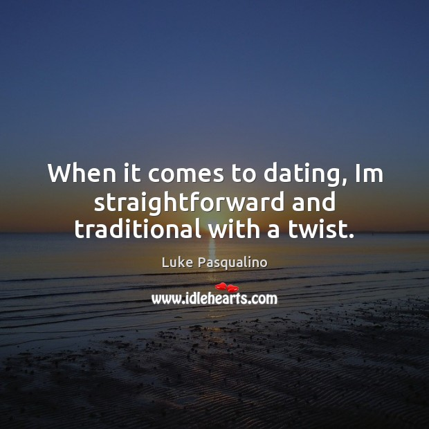 When it comes to dating, Im straightforward and traditional with a twist. Image
