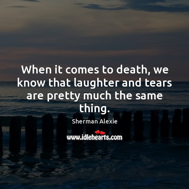 When it comes to death, we know that laughter and tears are pretty much the same thing. Sherman Alexie Picture Quote
