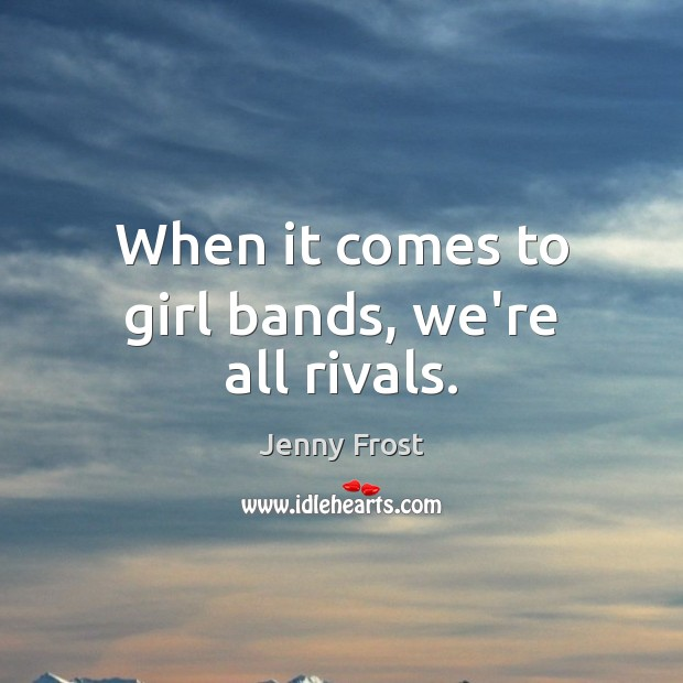 When it comes to girl bands, we're all rivals. Image