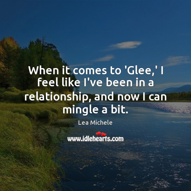 When it comes to 'Glee,' I feel like I've been in Lea Michele Picture Quote