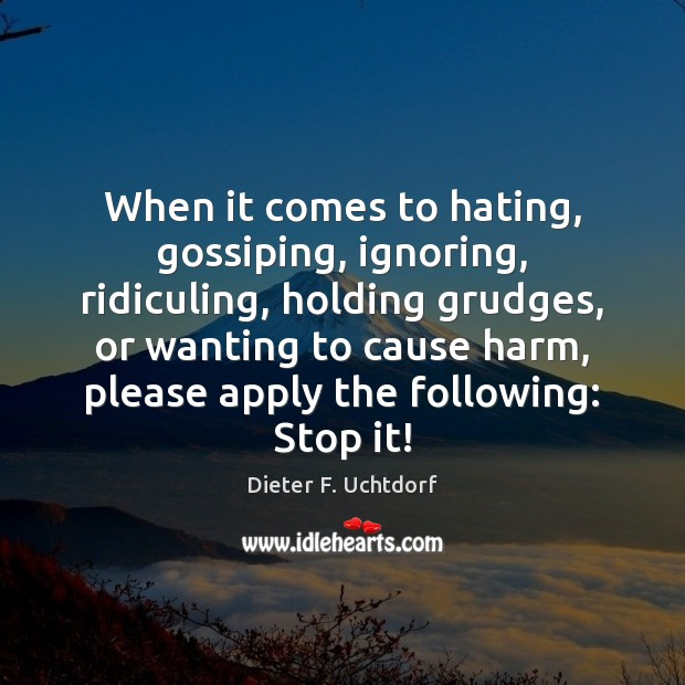 When it comes to hating, gossiping, ignoring, ridiculing, holding grudges, or wanting Dieter F. Uchtdorf Picture Quote