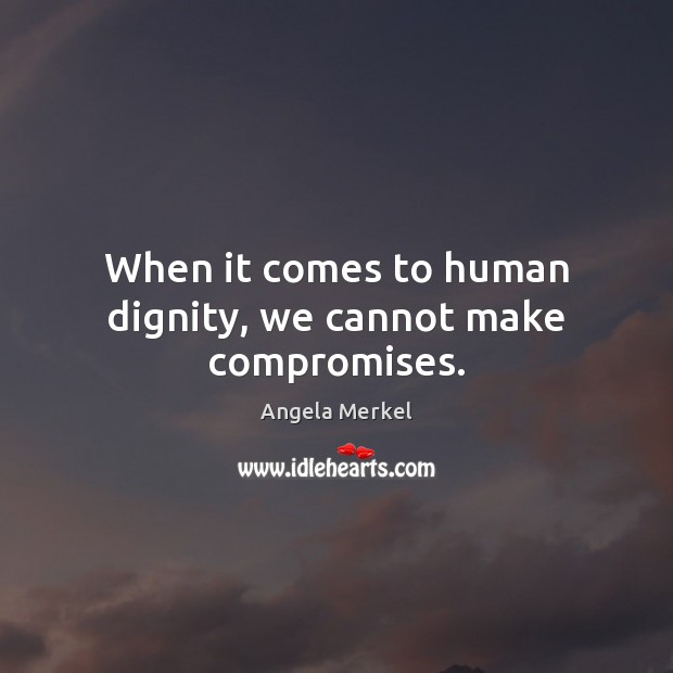 When it comes to human dignity, we cannot make compromises. Angela Merkel Picture Quote