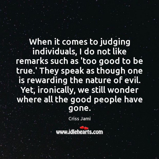 When it comes to judging individuals, I do not like remarks such Too Good To Be True Quotes Image