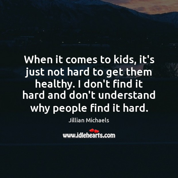 When it comes to kids, it's just not hard to get them Jillian Michaels Picture Quote