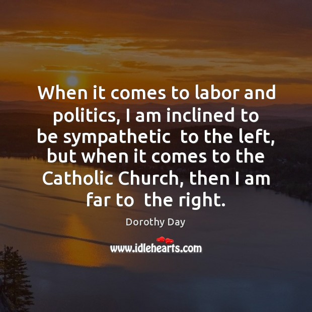 When it comes to labor and politics, I am inclined to be Dorothy Day Picture Quote