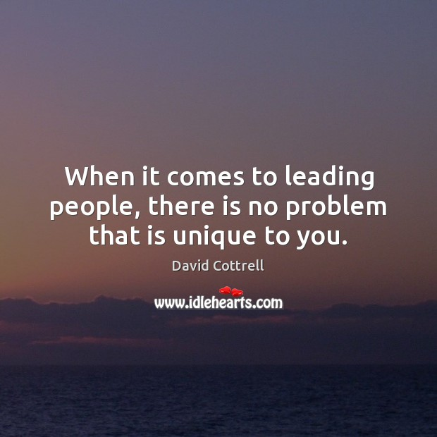 When it comes to leading people, there is no problem that is unique to you. David Cottrell Picture Quote
